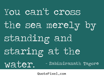 You can't cross the sea merely by standing.. Rabindranath Tagore  motivational quotes