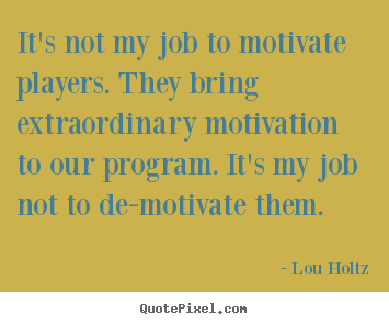 Motivational quotes - It's not my job to motivate players. they bring extraordinary motivation..