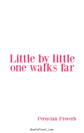 Peruvian Proverb picture quote - Little by little one walks far - Motivational quote