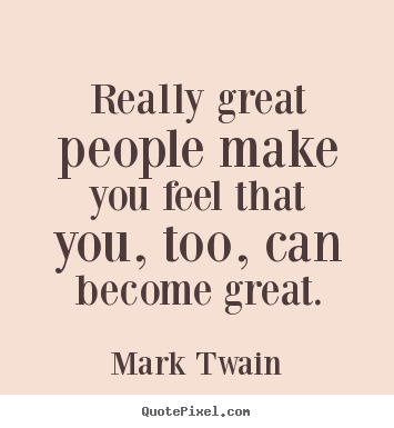 Mark Twain picture quotes - Really great people make you feel that you, too, can become.. - Motivational sayings