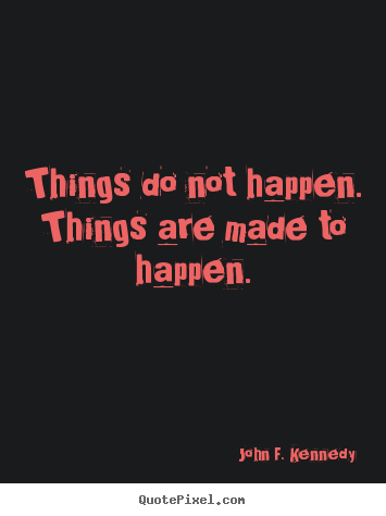 Things do not happen. things are made to happen. John F. Kennedy greatest motivational quotes