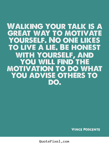 Walking your talk is a great way to motivate yourself... Vince Poscente famous motivational quotes
