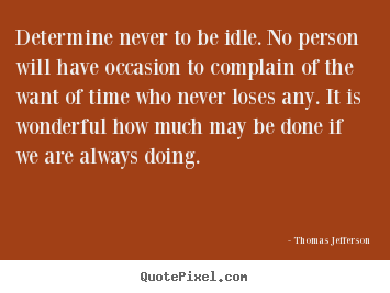 Motivational quotes - Determine never to be idle. no person will have occasion to complain..