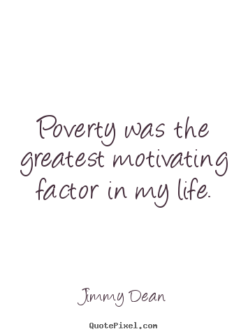 Jimmy Dean picture quotes - Poverty was the greatest motivating factor in my.. - Motivational quotes