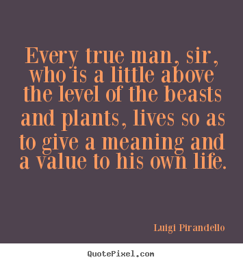 Motivational quotes - Every true man, sir, who is a little above..