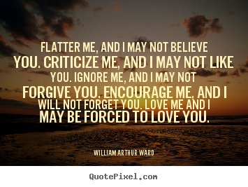 Motivational quotes - Flatter me, and i may not believe you. criticize me, and i may not like..