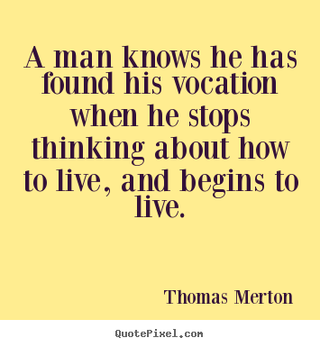 A man knows he has found his vocation when he stops.. Thomas Merton famous motivational quotes