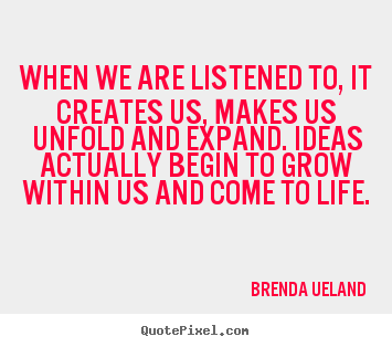 When we are listened to, it creates us, makes us unfold and expand... Brenda Ueland great motivational quote