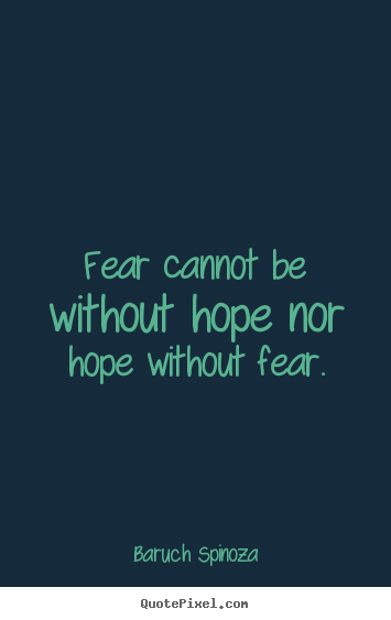 Motivational quotes - Fear cannot be without hope nor hope without fear.