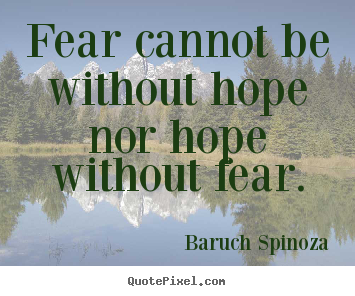Fear cannot be without hope nor hope without fear. Baruch Spinoza best motivational quote