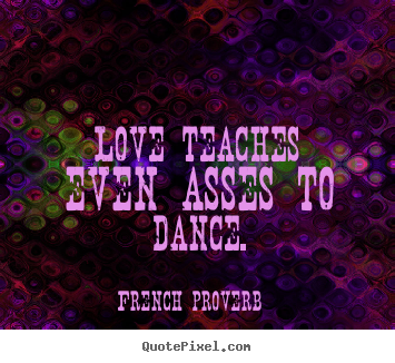 Quote about motivational - Love teaches even asses to dance.
