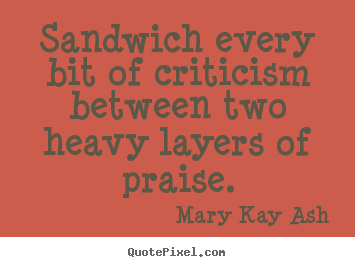 Quotes about motivational - Sandwich every bit of criticism between two heavy layers of..