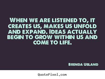 Brenda Ueland picture quote - When we are listened to, it creates us, makes us unfold and expand... - Motivational quotes