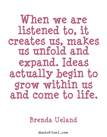 Diy picture quote about motivational - When we are listened to, it creates us, makes us unfold and expand...