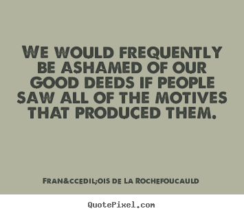 Quotes about motivational - We would frequently be ashamed of our good deeds if people saw all..