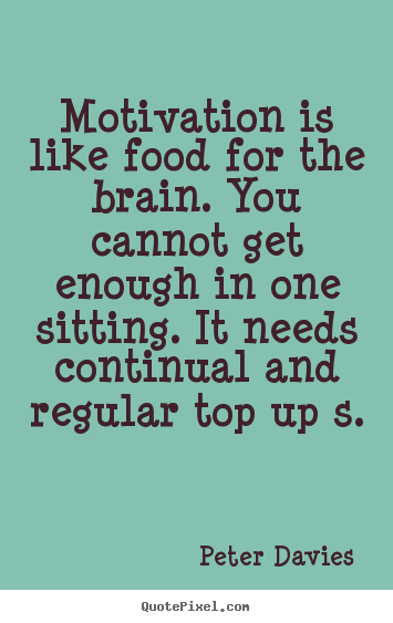 Sayings about motivational - Motivation is like food for the brain. you cannot get enough in one..