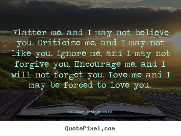 Create custom picture sayings about motivational - Flatter me, and i may not believe you. criticize me, and..