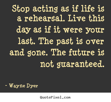 Create your own picture quotes about motivational - Stop acting as if life is a rehearsal. live this day as if it..