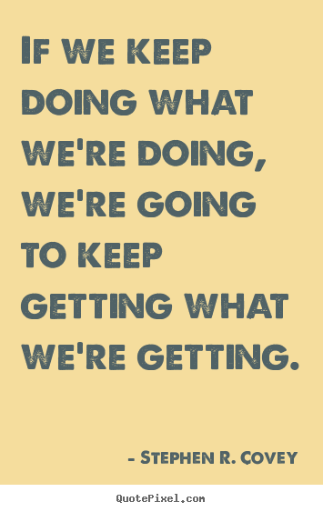 Create custom image quote about motivational - If we keep doing what we're doing, we're going to keep getting what..