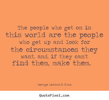Motivational quote - The people who get on in this world are the people..