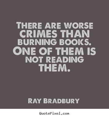 There are worse crimes than burning books. one.. Ray Bradbury greatest motivational quotes