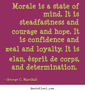 Design custom picture quotes about motivational - Morale is a state of mind. it is steadfastness and courage and hope. it..
