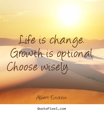 Motivational quotes - Life is change. growth is optional. choose wisely...