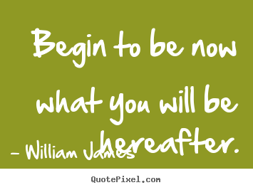 William James picture quotes - Begin to be now what you will be hereafter. - Motivational quote