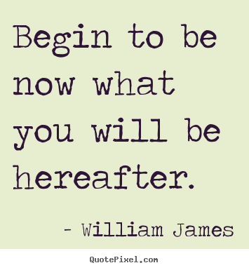 Motivational quotes - Begin to be now what you will be hereafter.