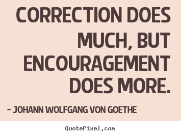 Johann Wolfgang Von Goethe image sayings - Correction does much, but encouragement does.. - Motivational quote