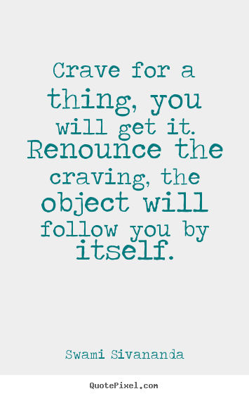 Motivational quotes - Crave for a thing, you will get it. renounce the craving,..