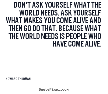 Howard Thurman picture quotes - Don't ask yourself what the world needs. ask.. - Motivational quotes