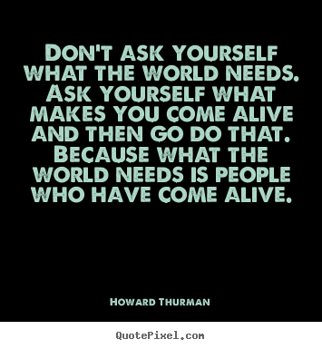 Motivational quote - Don't ask yourself what the world needs. ask yourself..