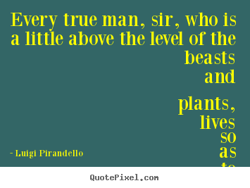 Create graphic picture quotes about motivational - Every true man, sir, who is a little above the level of the beasts..