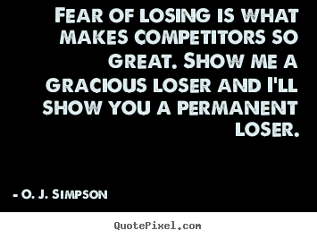 Fear of losing is what makes competitors so great. show me a.. O. J. Simpson greatest motivational quotes