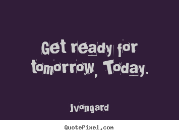 Jvongard poster quotes - Get ready for tomorrow, today. - Motivational quote