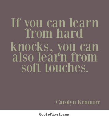 If you can learn from hard knocks, you can also learn from soft touches. Carolyn Kenmore  motivational quote