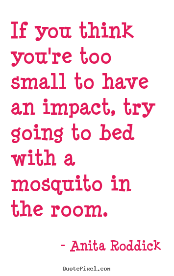 Anita Roddick picture quotes - If you think you're too small to have an impact,.. - Motivational quotes