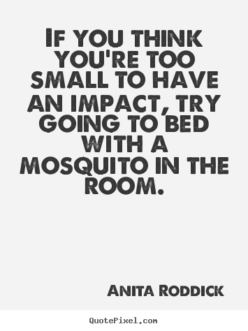 Design picture quotes about motivational - If you think you're too small to have an impact, try going to..