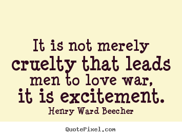 Henry Ward Beecher image quote - It is not merely cruelty that leads men to love war, it is excitement. - Motivational quotes