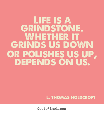 Life is a grindstone. whether it grinds us down or polishes us up, depends.. L. Thomas Holdcroft popular motivational quotes
