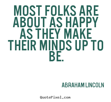 Motivational quotes - Most folks are about as happy as they make their minds..