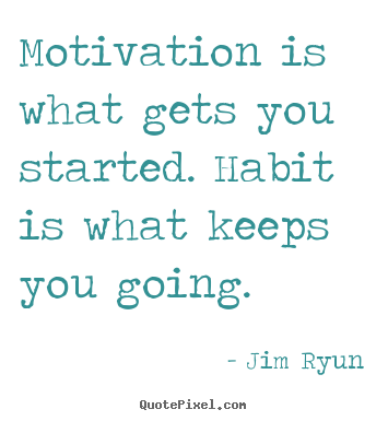 Motivation is what gets you started. habit is what.. Jim Ryun famous motivational sayings