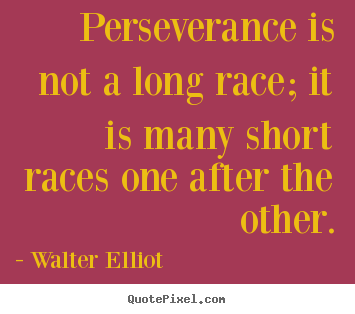 Walter Elliot image quote - Perseverance is not a long race; it is many short races one after.. - Motivational quotes