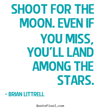 Quotes about motivational - Shoot for the moon. even if you miss, you'll..