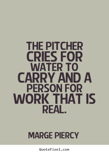 Motivational quotes - The pitcher cries for water to carry and a person for..