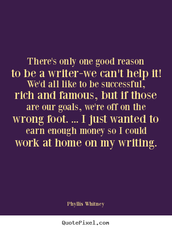 Phyllis Whitney poster quotes - There's only one good reason to be a writer-we.. - Motivational quotes
