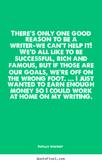 Phyllis Whitney poster quote - There's only one good reason to be a writer-we can't.. - Motivational quote