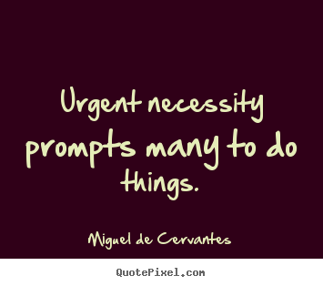Quotes about motivational - Urgent necessity prompts many to do things.