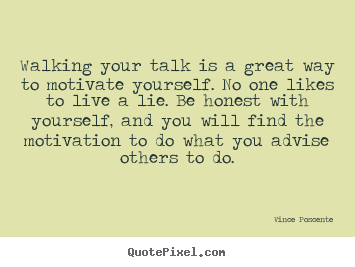 Walking your talk is a great way to motivate yourself. no one likes.. Vince Poscente good motivational quotes
